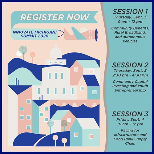 Register now! Innovate Michigan Summit 2020. SESSION 1: Thursday, Sept. 3, 9 am - 12 pm, Community Benefits, Rural Broadband, and autonomous vehicles. SESSION 2: Thursday, Sept. 3, 2:30 pm - 4:30 pm, Community Capital Investing and Youth Entrepreneurship. SESSION 3 Friday, Sept. 4, 10 am - 12 pm, Community Capital Investing and Youth Entrepreneurship.